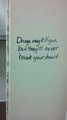 Drugs may kill you, but they'll never break your heart