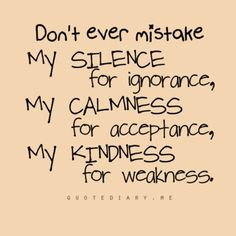 Don't ever mistake my kindness for weakness.