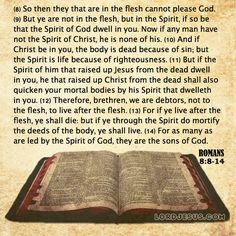Romans 8:8-14 - So then they that are in the flesh cannot please God. But ye are not in the flesh, but in the Spirit, if so be that the Spirit of God dwell in you. Now if any man have not the Spirit of Christ, he is none of his. And if Christ be in you, the body is dead because of sin; but the Spirit is life because of righteousness. But if the Spirit of him that raised up Jesus from the dead dwell in you, he that raised up Christ from the dead shall also quicken your mortal bodies by his…