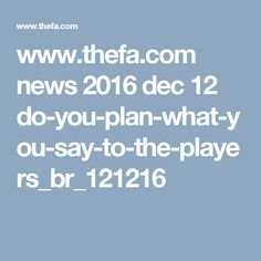 www.thefa.com news 2016 dec 12 do-you-plan-what-you-say-to-the-players_br_121216