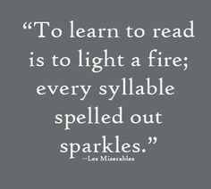"""To learn to read is to light a fire; every syllable spelled out sparkles."" —Les Miserables"