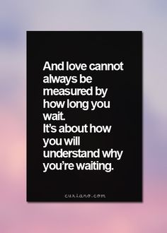 And love cannot always never measured by hour long you wait it's about how you will understand why you're waiting.