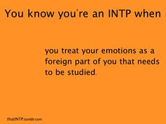 Not exactly ... I seek to understand the neurological basis of emotion and the evolutionary advantages for its existence to explain why we all experience emotion as an integral part of our being. | INTP