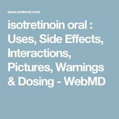 isotretinoin oral : Uses, Side Effects, Interactions, Pictures, Warnings & Dosing - WebMD