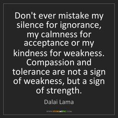 """""""Don't ever mistake my silence for ignorance, my calmness for acceptance or my kindness for weakness. Compassion and tolerance are not a sign of weakness, but a sign of strength. Encouragement Quotes, Wisdom Quotes, True Quotes, Words Quotes, Wise Words, Kindness For Weakness Quotes, Kindness Quotes, Dalai Lama, Tolerance Quotes"""
