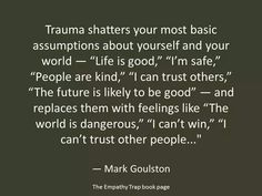 "'Trauma shatters your most basic assumptions about yourself and your world-- ""Life is good,"" ""I'm safe,"" ""People are kind,"" ""I can trust others,"" ""The future is likely to be good"" -- and replaces them with feelings like ""The world is dangerous,"" ""I can't win,"" ""I can't trust other people...""' - Mark Goulston, from 'Post-Traumatic Stress Disorder for Dummies'"