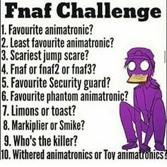 1.Foxy 2.toy Freddy  3. Golden Freddy from the first game 4. FNAF 1 5. Jeremy Fitzgerald  6. Phantom Foxy 7. LIMMMONS 8. Markiplier for sure 9. Barney.... Jk purple guy aka Vincent 10. Both cause I can't chose