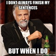 I dont always finish my sentences But when i do     The Most Interesting Man In The World