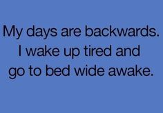 My days are backwards…..welcome to the night shift!!!