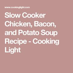 Slow Cooker Chicken, Bacon, and Potato Soup Recipe - Cooking Light