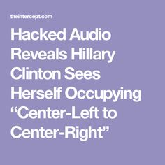 """Hacked Audio Reveals Hillary Clinton Sees Herself Occupying """"Center-Left to Center-Right"""""""
