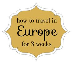 For Me This is Heaven: How to Travel in Europe for 3 Weeks -- Three weeks is still not long enough