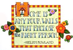 """Home is any four walls that enclose the right person"""