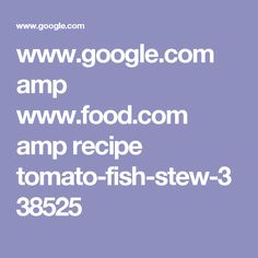 www.google.com amp www.food.com amp recipe tomato-fish-stew-338525