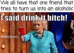 we all have that one friend that tries to turn us into an alcoholic, said drink it bitch, golden girls,meme