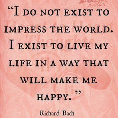 I do not exist to impress the world.  I exist to live my life in a way that will make me happy.  - Richard Bach