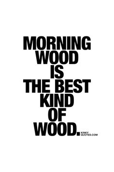 Morning wood is THE BEST kind of wood Oh yes it is! :) #fun #naughty #quote