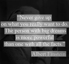 """"""" Never give up, on what you really want to do. The person with big dreams is more powerful than one with all the facts."""" – Albert Einstein"""