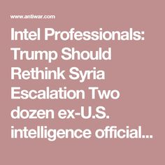 Intel Professionals: Trump Should Rethink Syria Escalation Two dozen ex-U.S. intelligence officials urge President Trump to rethink his claims blaming the Syrian government for the chemical deaths in Idlib and to pull back from his dangerous escalation of tensions with Russia  Veteran Intelligence Professionals for Sanity Posted on April 11, 2017