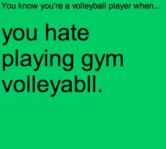 Volleyball in gym class is terribble because nobody knows how to play except for a few people