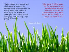 """""""Świat składa się z trzech dni: Jeśli chodzi o wczoraj to zniknęło wraz ze wszystkim, co w niej było. Jeśli chodzi o jutro nigdy nie można go zobaczyć. Jeśli chodzi o dzień dzisiejszy, jest on Twój, więc pracuj nad nim. """"  """"The world is three days: As for yesterday it has vanished along with all that was in it. As for tomorrow you may never see it. As for today, it is yours, so work on it.""""   Hasan Al-Basri"""