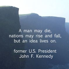 """""""A man may die, nations may rise and fall, but an idea lives on.""""  -- J.F. Kennedy -- On image of Cliffs of Moher, Ireland, by Dr. Joseph T. McGinn -- Explore intriguing quotations on the """"Timeless Truth and Beauty"""" Pinterest board at http://pinterest.com/fmcginn/timeless-truth-beauty/"""