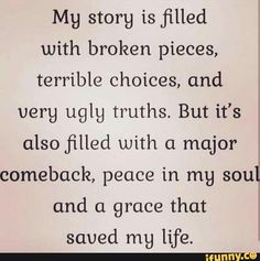 My story is filled with broken pieces, terrible choices, and verg uglg truths. But it's also filled with a major comeback, peace in my soul and a grace that saved mg life. Great Quotes, Quotes To Live By, Me Quotes, Motivational Quotes, Inspirational Quotes, Peace Quotes, Qoutes, End Of Life Quotes, Life Qoute