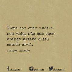 Fique com quem mude a sua vida, não com quem apenas altere o seu estado civil. - Alysson Augusto