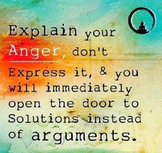 Explain your anger, don't express it and you will immediately open the door to solutions instead of arguments  #life #anger #arguments #quotes