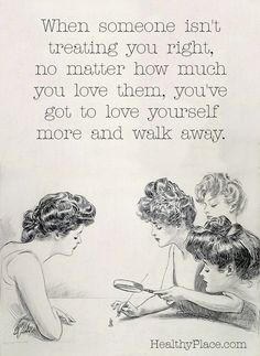 Quote on abuse: When someone isn't treating you right, no matter how much you love them, you've got to love yourself more and walk away.  www.HealthyPlace.com