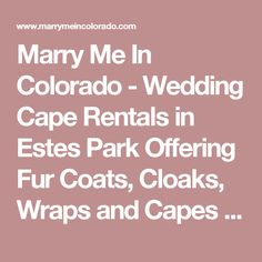 Marry Me In Colorado - Wedding Cape Rentals in Estes Park Offering Fur  Coats, Cloaks, Wraps and Capes for your Winter Wedding in Estes Park and  Northern Colorado Officiating and Rehearsal Services - Colorado Wedding Pastor  Wedding Officiant Justice of the