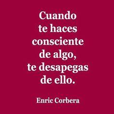 Cuando te haces consciente de algo, te desapegas de ello. bioneuroemocion. Enric Corbera