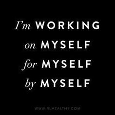 """I'm working on myself for myself by myself."""