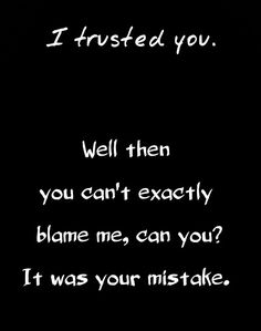 I trusted you. Well then you can't exactly blame me, can you? It was your mistake.