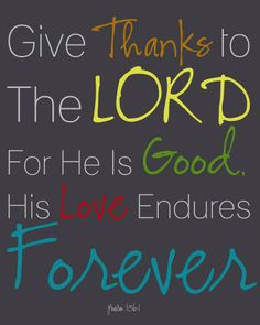 Psalm 136:1 Give thanks to Adonai, for he is good, for his grace continues forever.