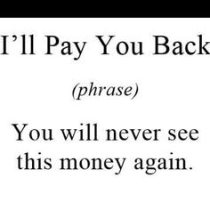 Unfortunately I know people like this...that money gone for good!  lol