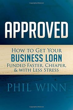 Approved: How to Get Your Business Loan Funded Faster, Cheaper & With Less Stress by Phil Winn