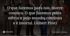 O que fazemos para nós, morre conosco. O que fazemos pelos outros e pelo mundo, continua e é imortal. (Albert Pine) — Criminal Minds