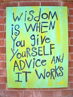 wisdom is when you give yourself advice...