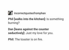 "Philly is so innocent. He probably would be like ""Uh yeah Dan, but listen the toaster is on fire!"" And he would be doing his little scream while trying to put it out"
