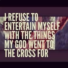 I refuse to entertain myself with sin. Psalm 101:3 ---Why do Christians watch on TV (or pay to go to the movies and see) the very sins that sent Jesus to the cross? As we become more and more Christlike, we should be more and more saddened and pained when we see sin. Sadly, many professing Christians are desensitized to the sin they set before their eyes.