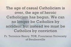 """""""The age of casual Catholicism is over, the age of heroic Catholicism has begun. We can no longer be Catholics by accident but instead we must be Catholics by conviction."""" http://itsthatcatholicgirl.blogspot.com/2012/11/the-age-of-heroic-catholicism-has-begun.html"""