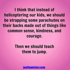 Helicopter parenting...seriously, let your kids soar and stop hovering over them.