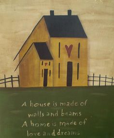 A house is made of walls and beams. A home is made of love and dreams. Primitive Painting, Primitive Folk Art, Primitive Crafts, Tole Painting, Country Primitive, Country Farmhouse, Country Crafts, Country Art, Saltbox Houses