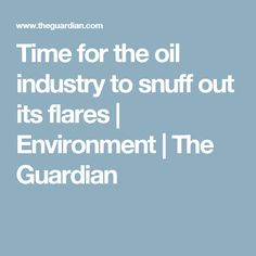 Time for the oil industry to snuff out its flares | Environment | The Guardian