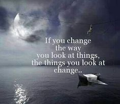 IF YOU CHANGE THE WAY YOU LOOK AT THINGS.... The Things You Look at Change!!!
