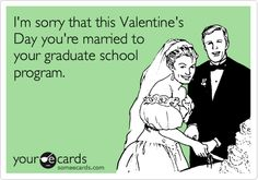I'm sorry that this Valentine's Day you're married to your graduate school program.