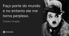 Faço parte do mundo e no entanto ele me torna perplexo. — Charles Chaplin