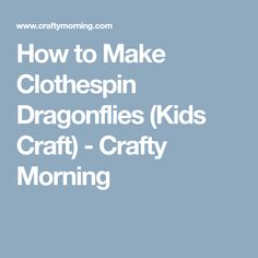 How to Make Clothespin Dragonflies (Kids Craft) - Crafty Morning