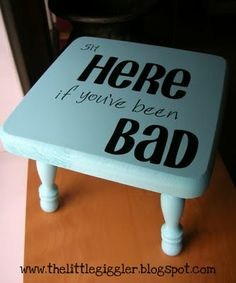 Time out stool.  I would like this better if it said if you've made bad choices but that is just me.
